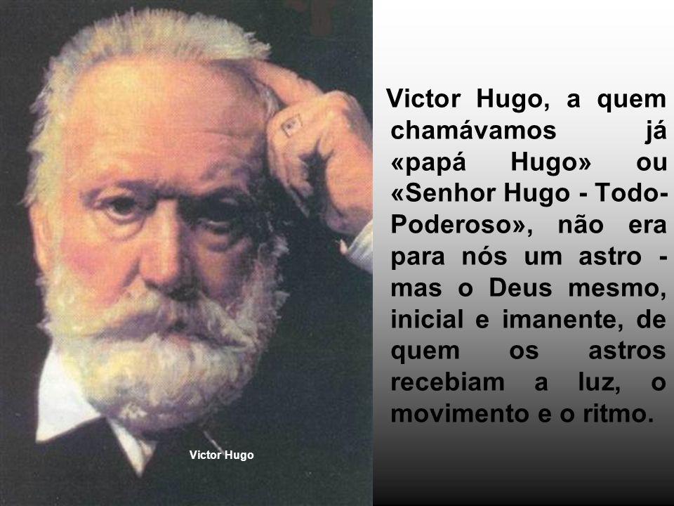 Victor Hugo, a quem chamávamos já «papá Hugo» ou «Senhor Hugo - Todo- Poderoso», não era para nós um astro - mas o Deus mesmo, inicial e imanente, de