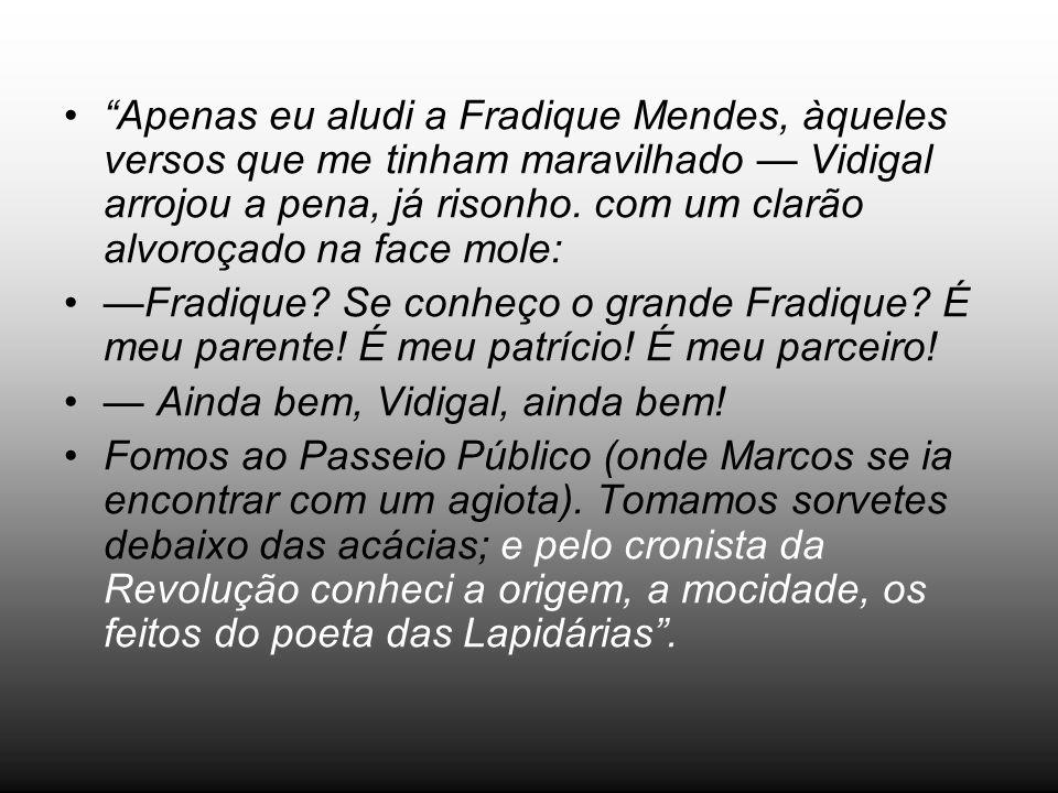 Apenas eu aludi a Fradique Mendes, àqueles versos que me tinham maravilhado Vidigal arrojou a pena, já risonho. com um clarão alvoroçado na face mole: