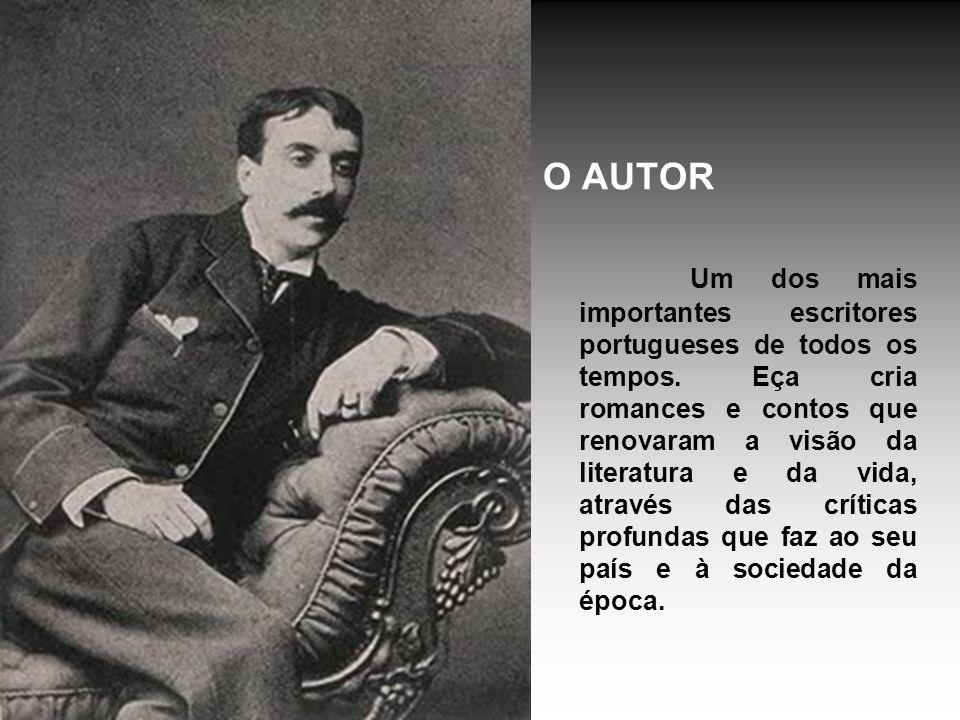 O AUTOR Um dos mais importantes escritores portugueses de todos os tempos. Eça cria romances e contos que renovaram a visão da literatura e da vida, a