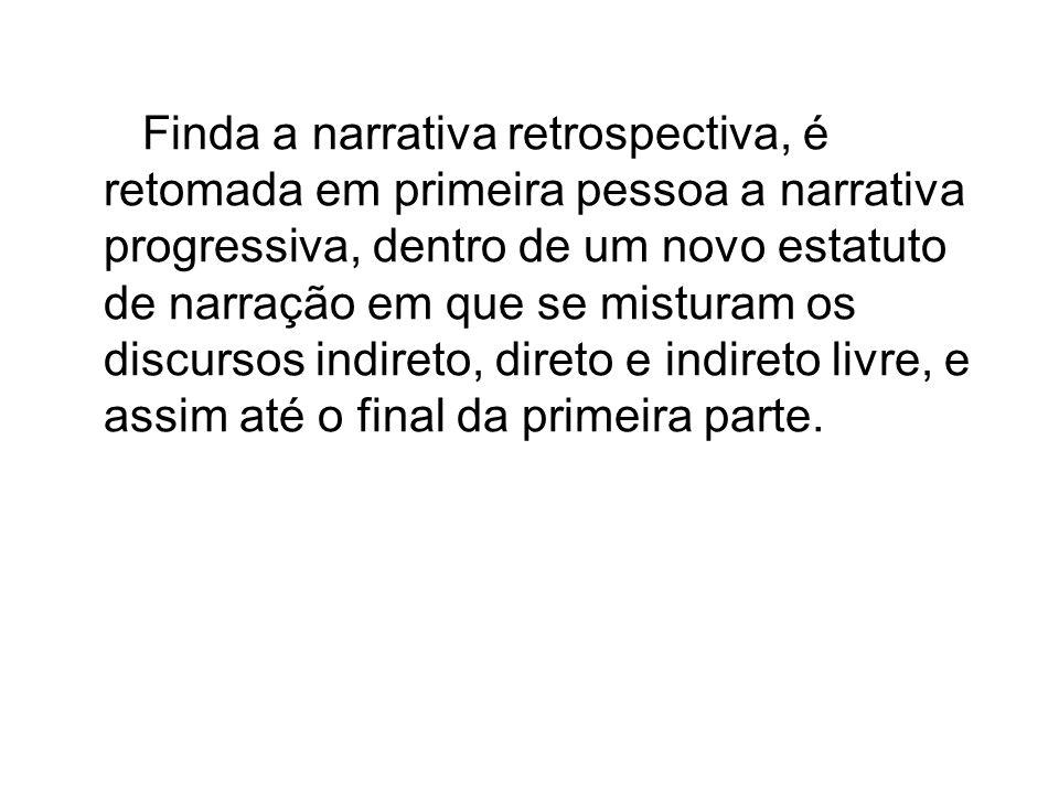 Finda a narrativa retrospectiva, é retomada em primeira pessoa a narrativa progressiva, dentro de um novo estatuto de narração em que se misturam os d