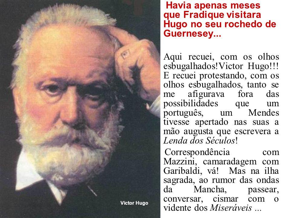 Havia apenas meses que Fradique visitara Hugo no seu rochedo de Guernesey... Aqui recuei, com os olhos esbugalhados!Victor Hugo!!! E recuei protestand
