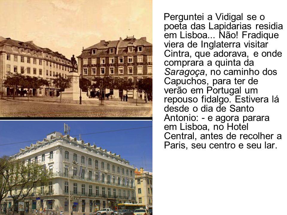 Perguntei a Vidigal se o poeta das Lapidarias residia em Lisboa... Não! Fradique viera de Inglaterra visitar Cintra, que adorava, e onde comprara a qu