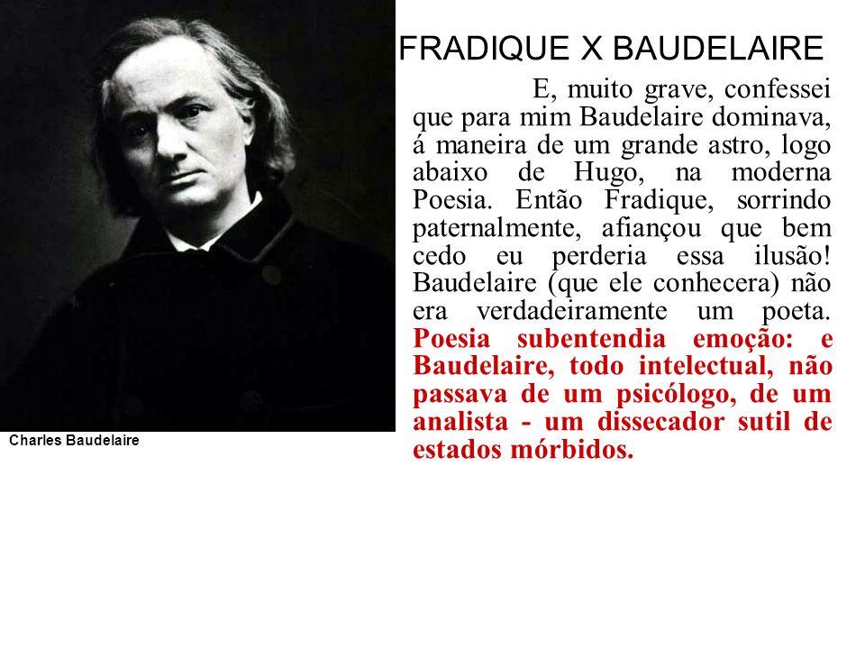 FRADIQUE X BAUDELAIRE E, muito grave, confessei que para mim Baudelaire dominava, á maneira de um grande astro, logo abaixo de Hugo, na moderna Poesia
