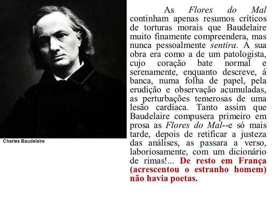 As Flores do Mal continham apenas resumos críticos de torturas morais que Baudelaire muito finamente compreendera, mas nunca pessoalmente sentira. A s
