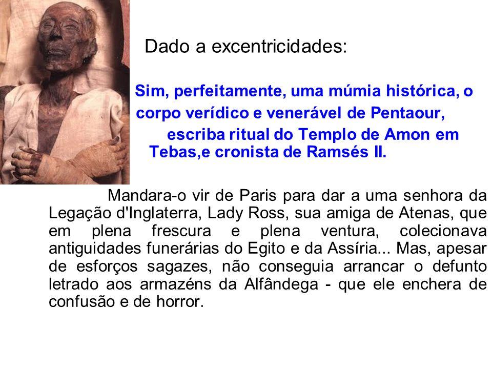Dado a excentricidades: Sim, perfeitamente, uma múmia histórica, o corpo verídico e venerável de Pentaour, escriba ritual do Templo de Amon em Tebas,e