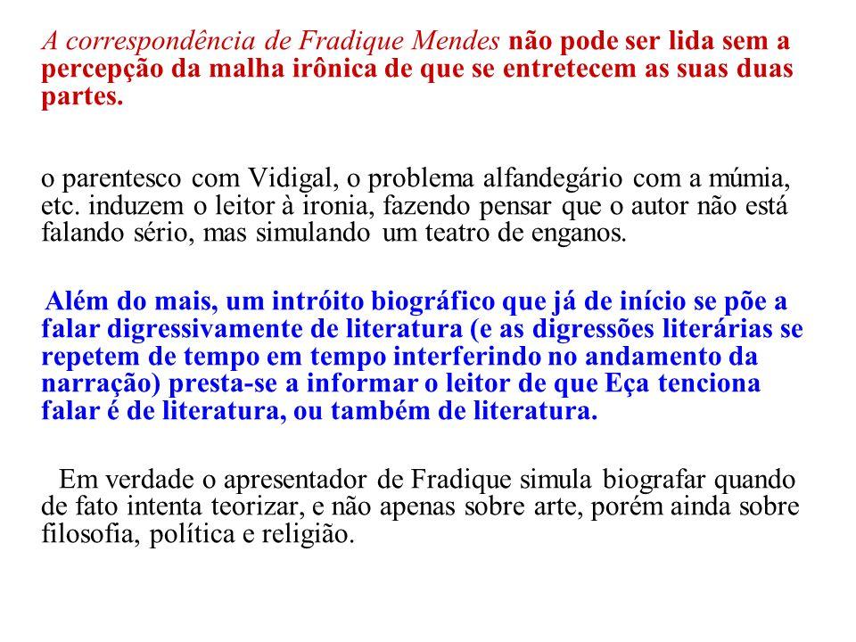 A correspondência de Fradique Mendes não pode ser lida sem a percepção da malha irônica de que se entretecem as suas duas partes. o parentesco com Vid