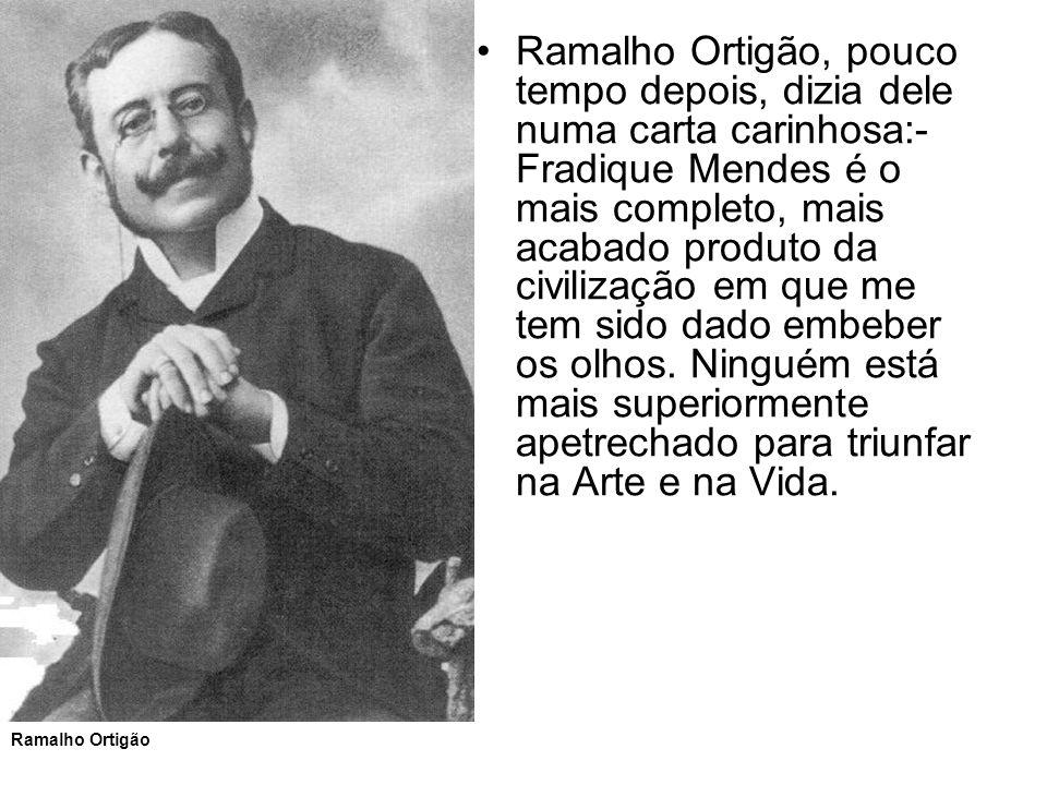 Ramalho Ortigão, pouco tempo depois, dizia dele numa carta carinhosa:- Fradique Mendes é o mais completo, mais acabado produto da civilização em que m