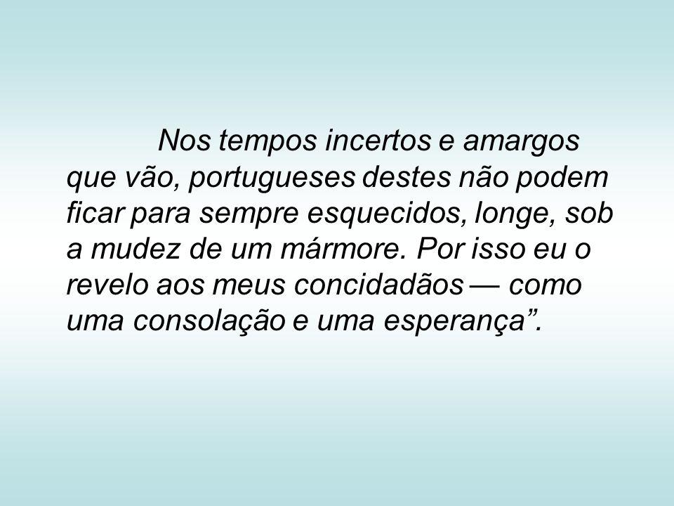 Nos tempos incertos e amargos que vão, portugueses destes não podem ficar para sempre esquecidos, longe, sob a mudez de um mármore. Por isso eu o reve