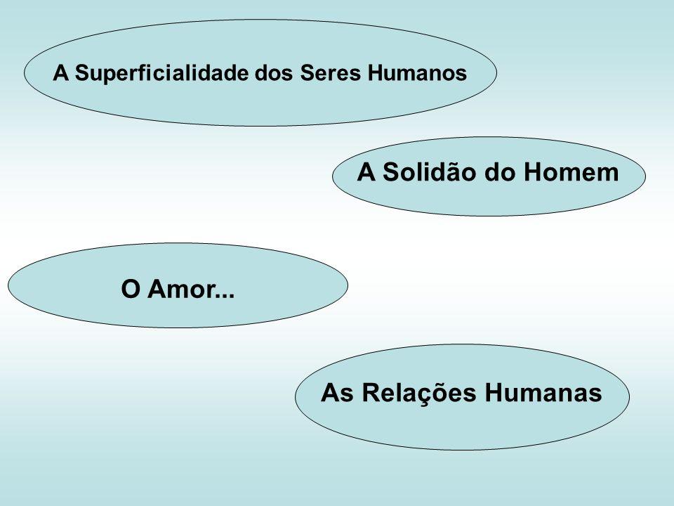 A Superficialidade dos Seres Humanos O Amor... A Solidão do Homem As Relações Humanas