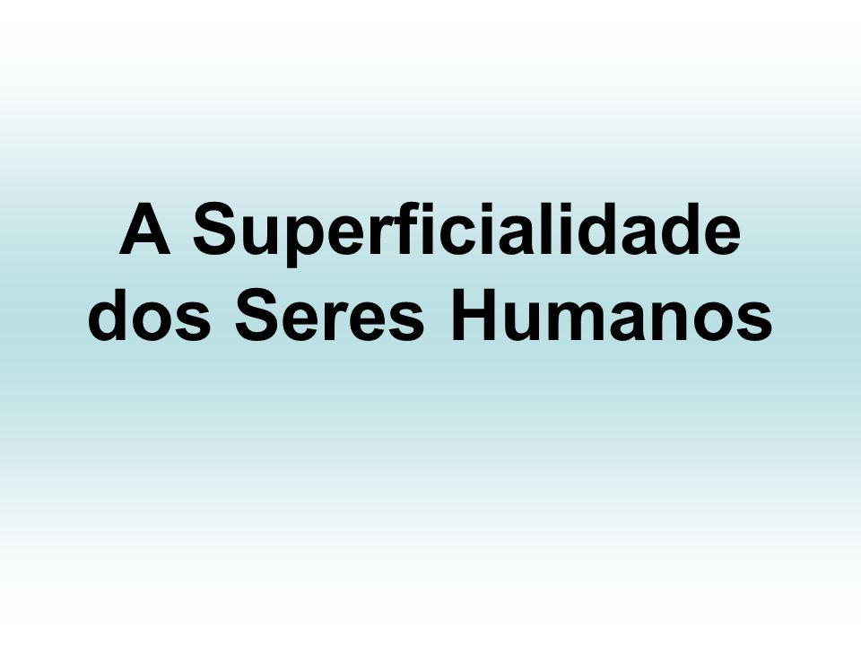 A Superficialidade dos Seres Humanos