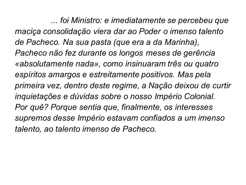 ... foi Ministro: e imediatamente se percebeu que maciça consolidação viera dar ao Poder o imenso talento de Pacheco. Na sua pasta (que era a da Marin