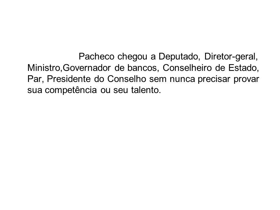 Pacheco chegou a Deputado, Diretor-geral, Ministro,Governador de bancos, Conselheiro de Estado, Par, Presidente do Conselho sem nunca precisar provar