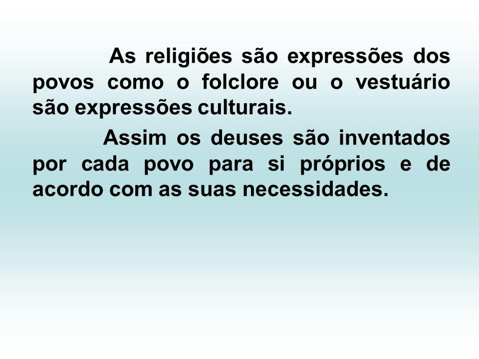 As religiões são expressões dos povos como o folclore ou o vestuário são expressões culturais. Assim os deuses são inventados por cada povo para si pr