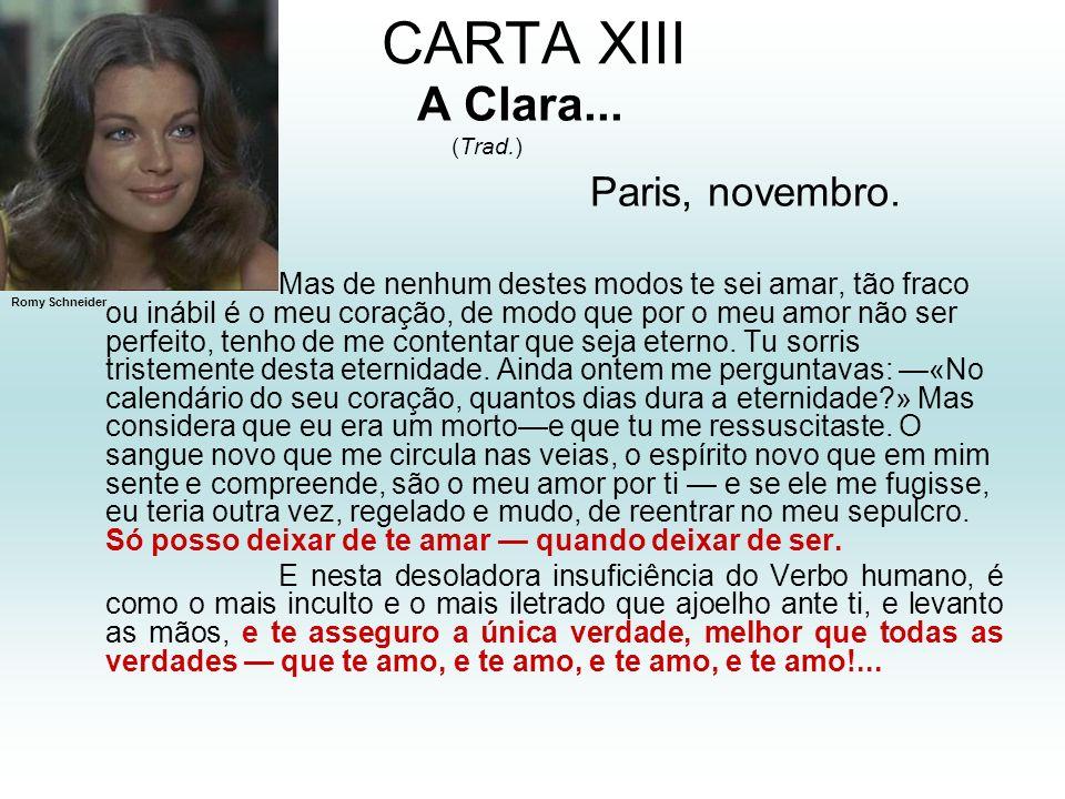 CARTA XIII A Clara... (Trad.) Paris, novembro. Mas de nenhum destes modos te sei amar, tão fraco ou inábil é o meu coração, de modo que por o meu amor