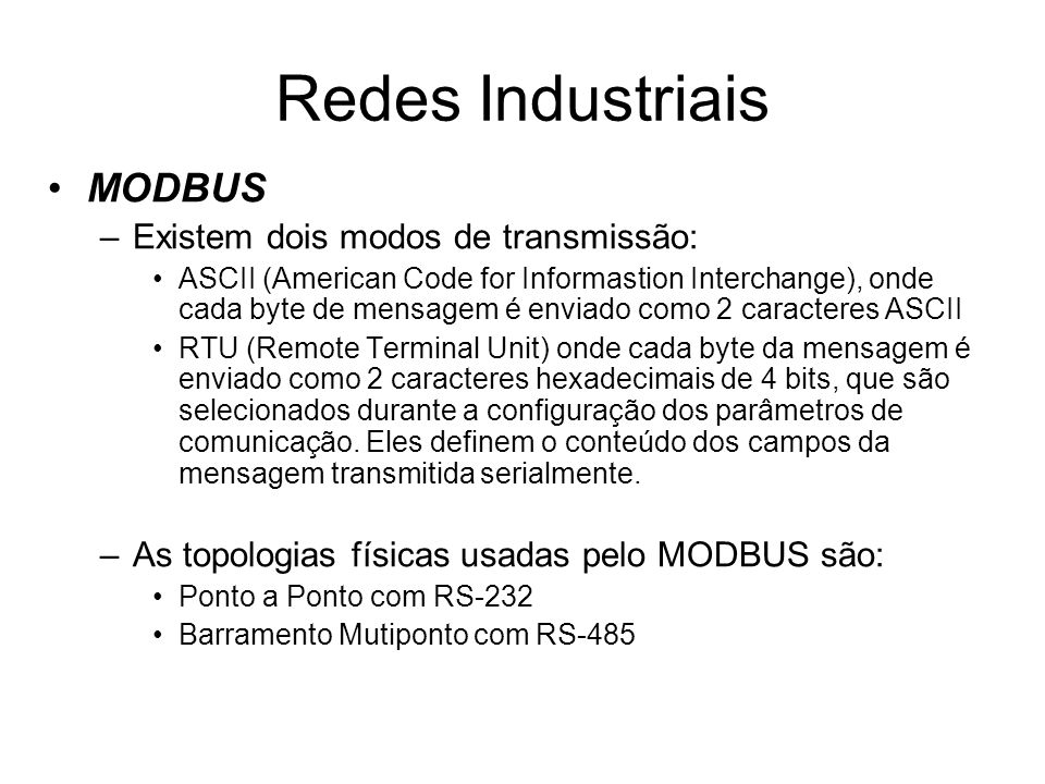 MODBUS –Existem dois modos de transmissão: ASCII (American Code for Informastion Interchange), onde cada byte de mensagem é enviado como 2 caracteres