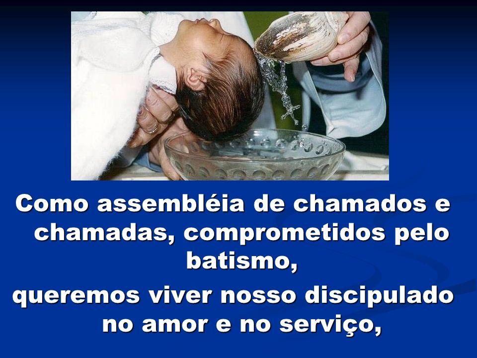 Como assembléia de chamados e chamadas, comprometidos pelo batismo, queremos viver nosso discipulado no amor e no serviço,
