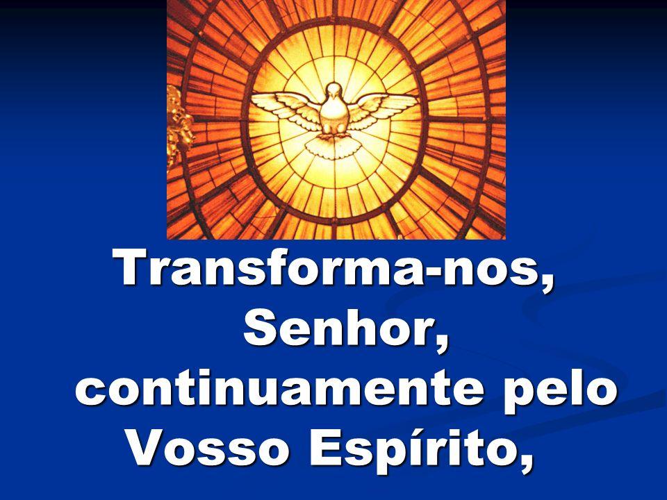 Transforma-nos, Senhor, continuamente pelo Vosso Espírito, Transforma-nos, Senhor, continuamente pelo Vosso Espírito,