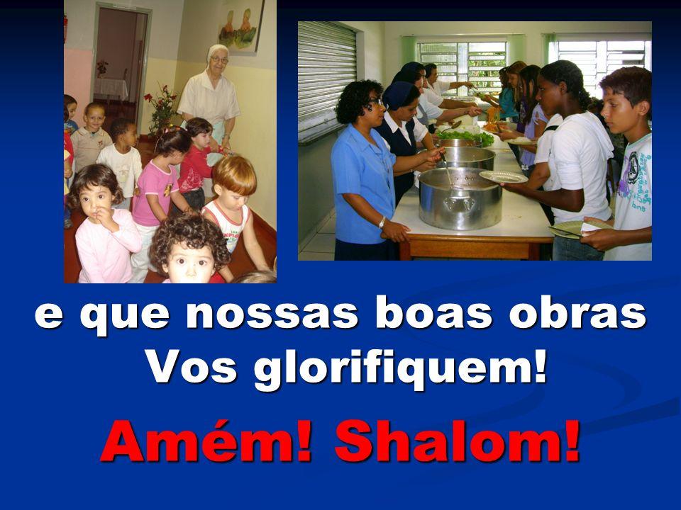 e que nossas boas obras Vos glorifiquem! e que nossas boas obras Vos glorifiquem! Amém! Shalom!
