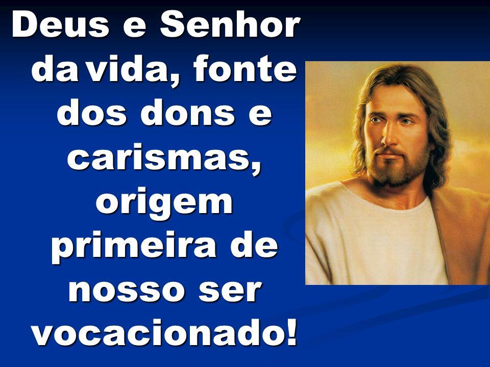 Deus e Senhor da vida, fonte dos dons e carismas, origem primeira de nosso ser vocacionado!