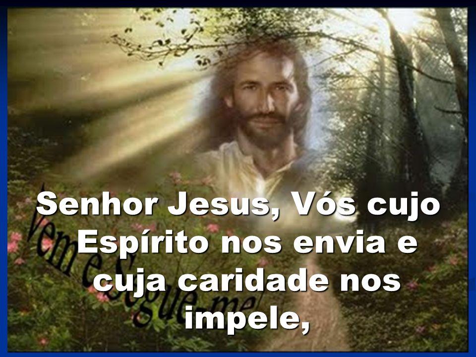 Senhor Jesus, Vós cujo Espírito nos envia e cuja caridade nos impele,
