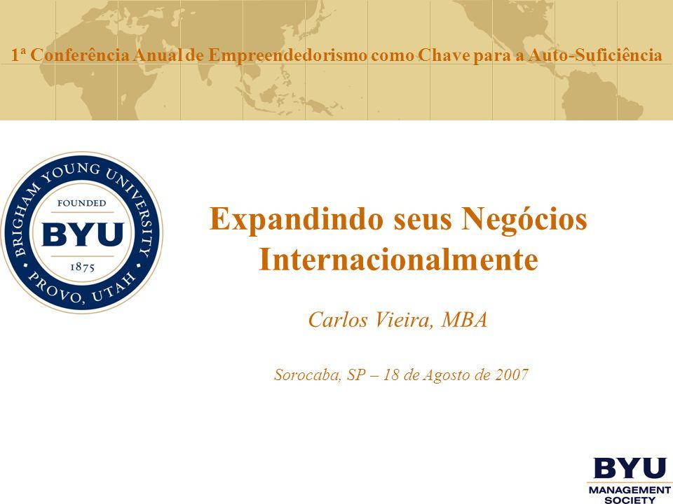 Expandindo seus Negócios Internacionalmente Carlos Vieira, MBA Sorocaba, SP – 18 de Agosto de 2007 1ª Conferência Anual de Empreendedorismo como Chave
