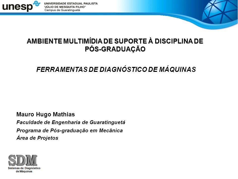 AMBIENTE MULTIMÍDIA DE SUPORTE À DISCIPLINA DE PÓS-GRADUAÇÃO FERRAMENTAS DE DIAGNÓSTICO DE MÁQUINAS Mauro Hugo Mathias Faculdade de Engenharia de Guar
