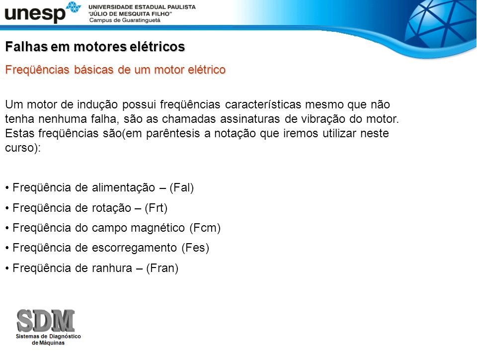 Um motor de indução possui freqüências características mesmo que não tenha nenhuma falha, são as chamadas assinaturas de vibração do motor. Estas freq