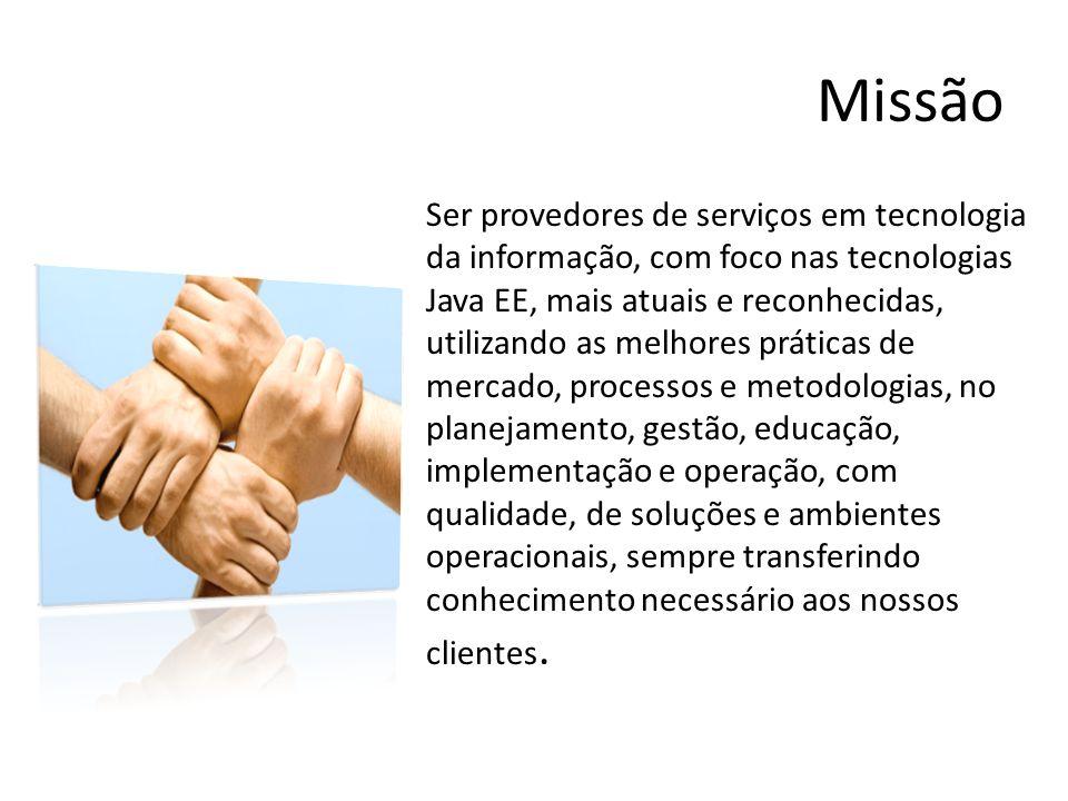 Missão Ser provedores de serviços em tecnologia da informação, com foco nas tecnologias Java EE, mais atuais e reconhecidas, utilizando as melhores pr