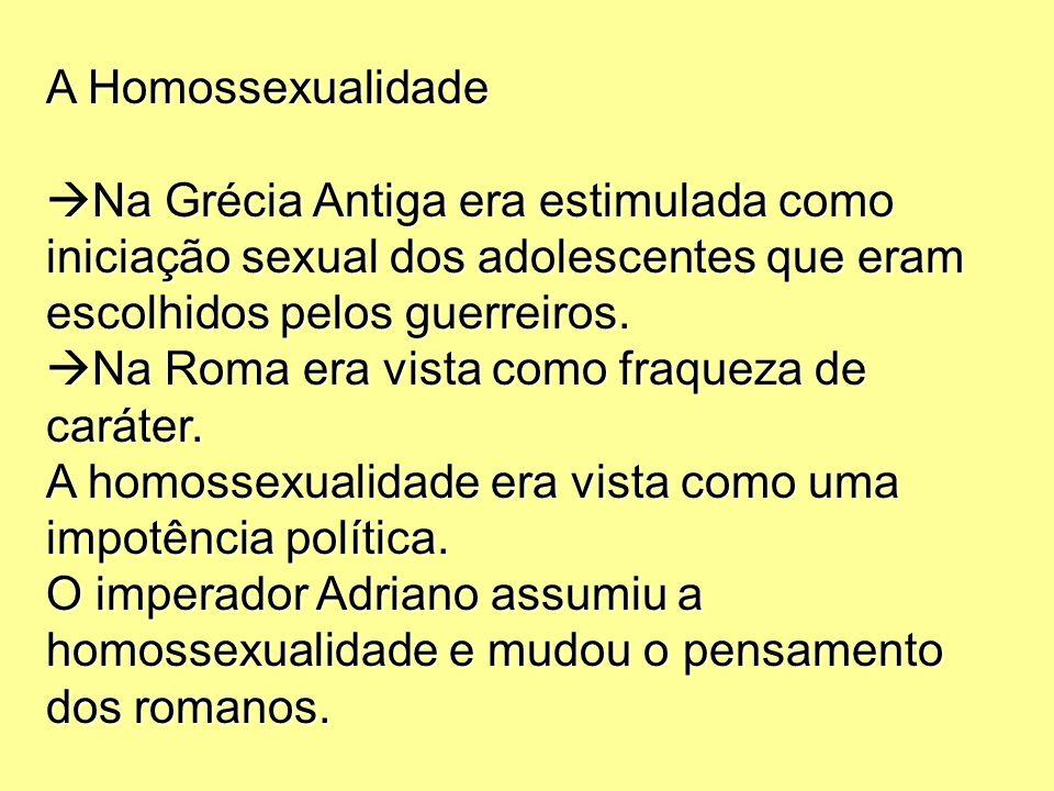 A Homossexualidade Na Grécia Antiga era estimulada como iniciação sexual dos adolescentes que eram escolhidos pelos guerreiros. Na Roma era vista como