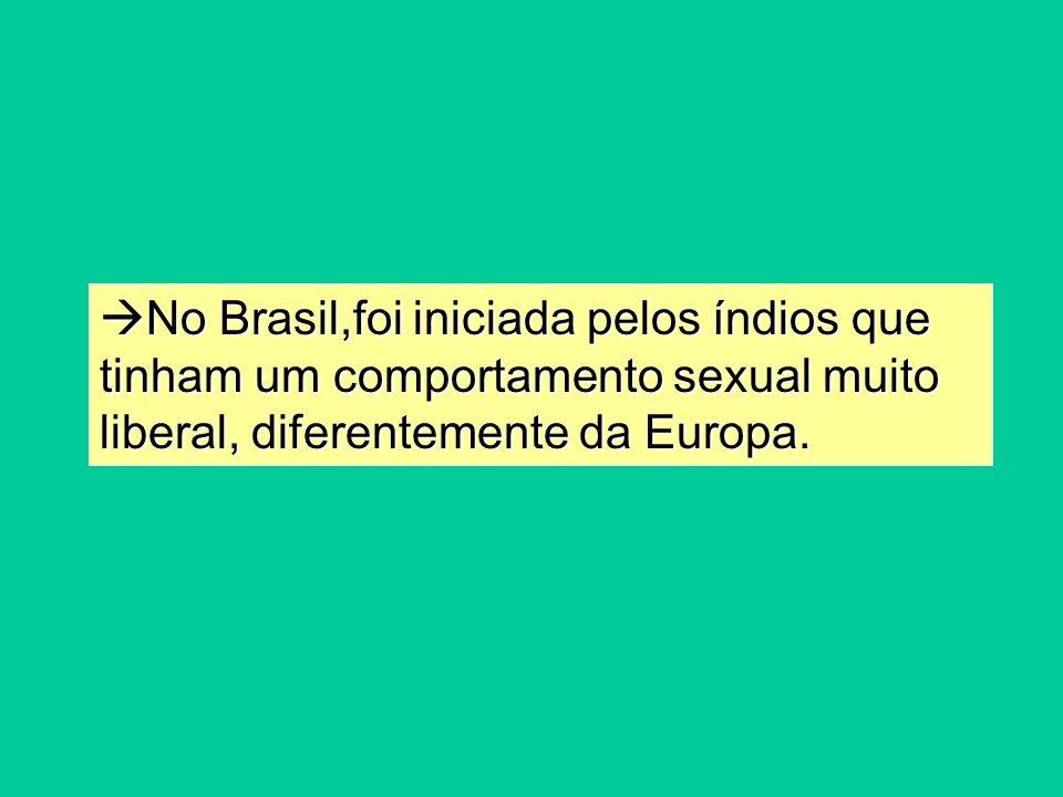 No Brasil,foi iniciada pelos índios que tinham um comportamento sexual muito liberal, diferentemente da Europa. No Brasil,foi iniciada pelos índios qu