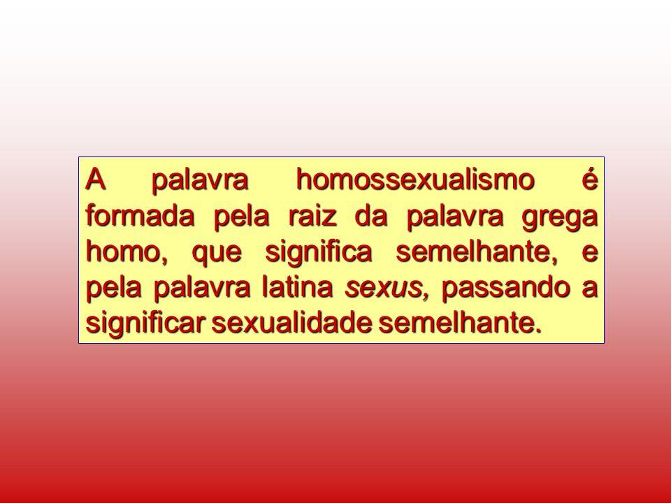 A palavra homossexualismo é formada pela raiz da palavra grega homo, que significa semelhante, e pela palavra latina sexus, passando a significar sexu