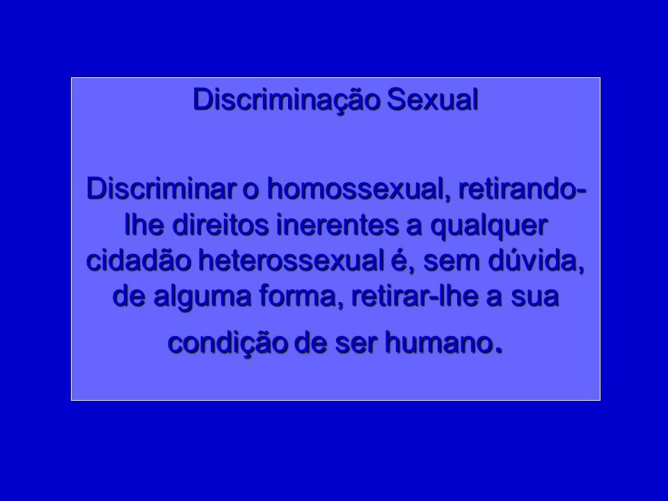 Discriminação Sexual Discriminar o homossexual, retirando- lhe direitos inerentes a qualquer cidadão heterossexual é, sem dúvida, de alguma forma, ret