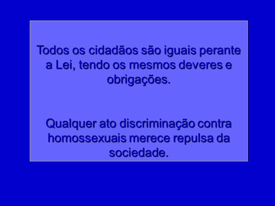 Todos os cidadãos são iguais perante a Lei, tendo os mesmos deveres e obrigações. Qualquer ato discriminação contra homossexuais merece repulsa da soc