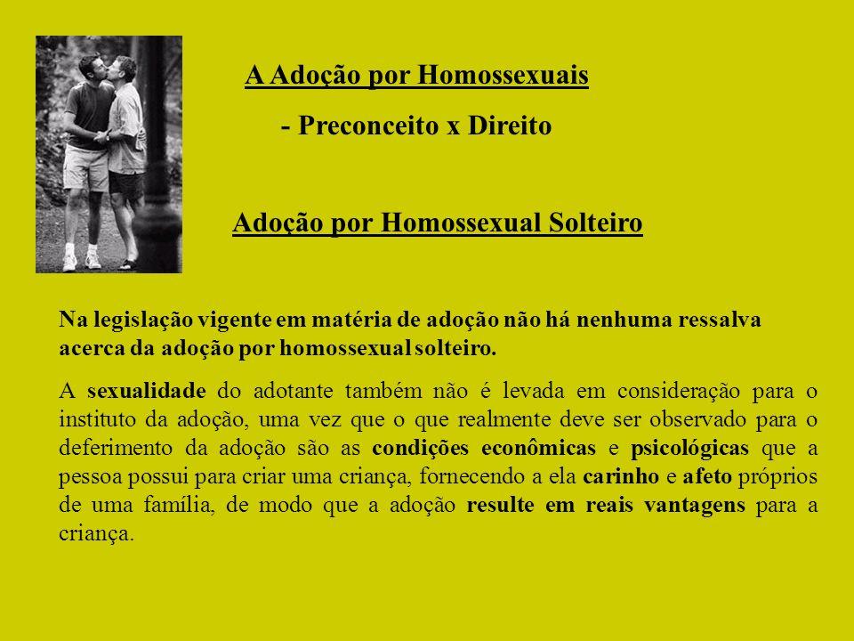 A Adoção por Homossexuais - Preconceito x Direito Adoção por Homossexual Solteiro Na legislação vigente em matéria de adoção não há nenhuma ressalva a