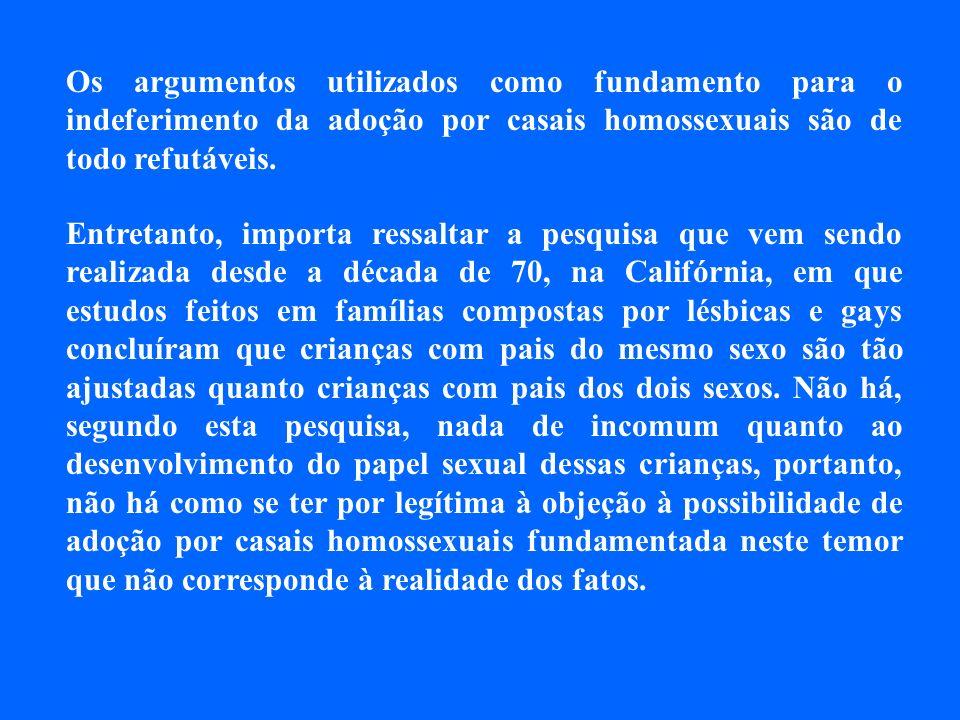 Os argumentos utilizados como fundamento para o indeferimento da adoção por casais homossexuais são de todo refutáveis. Entretanto, importa ressaltar