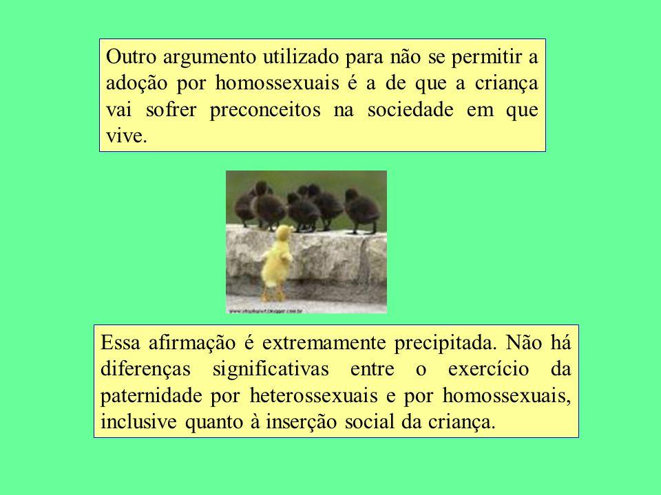 Outro argumento utilizado para não se permitir a adoção por homossexuais é a de que a criança vai sofrer preconceitos na sociedade em que vive. Essa a