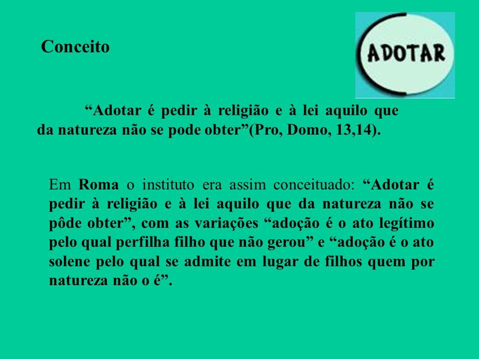 Conceito Adotar é pedir à religião e à lei aquilo que da natureza não se pode obter(Pro, Domo, 13,14). Em Roma o instituto era assim conceituado: Adot