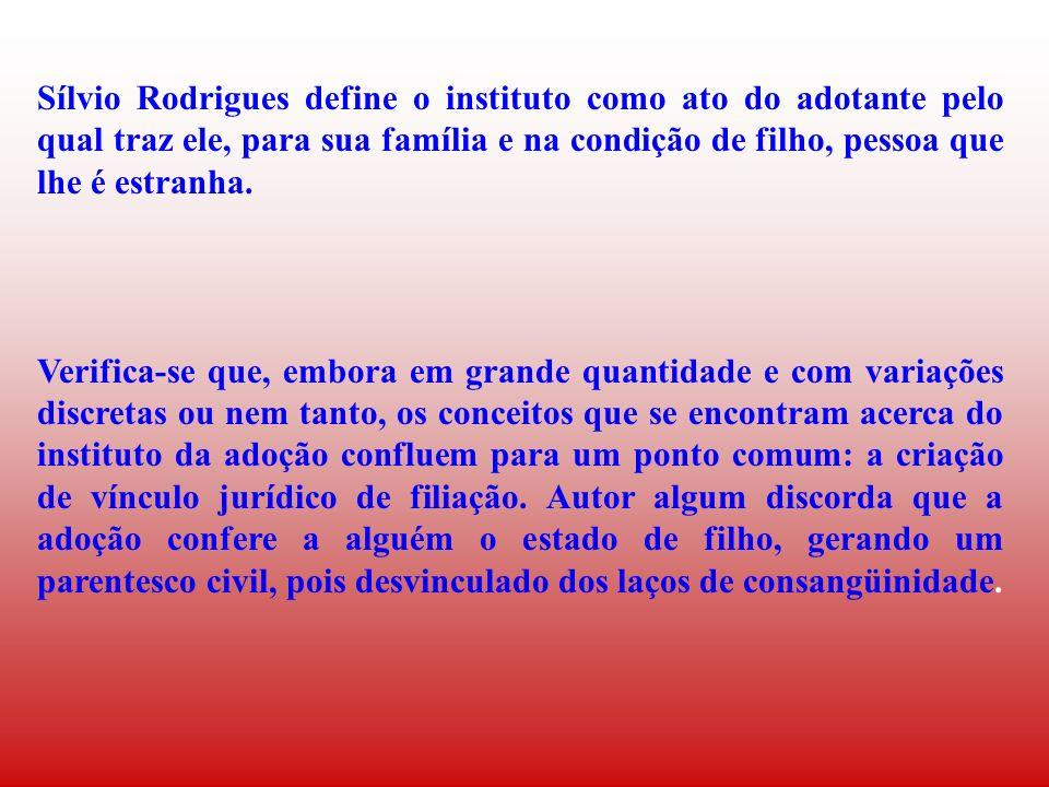 Sílvio Rodrigues define o instituto como ato do adotante pelo qual traz ele, para sua família e na condição de filho, pessoa que lhe é estranha. Verif
