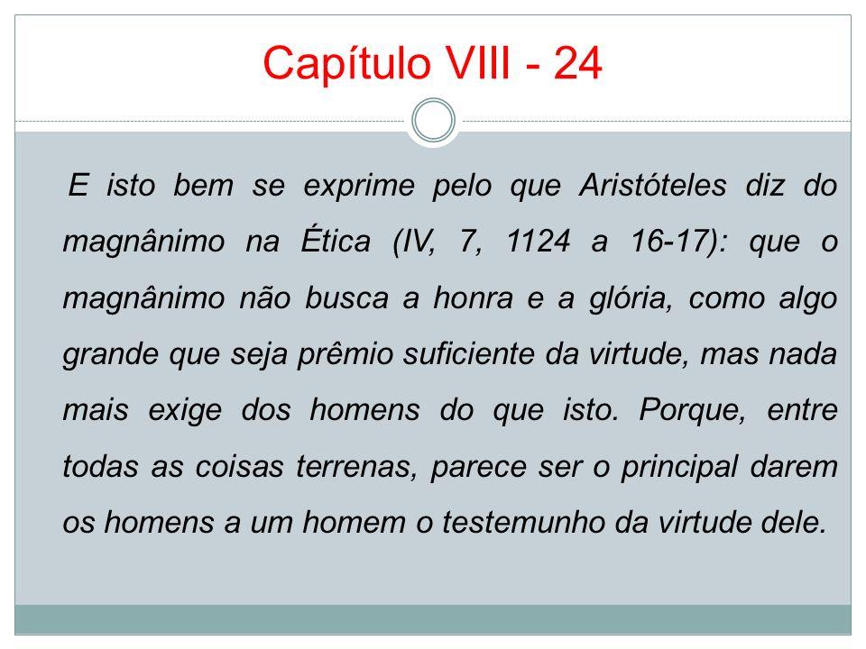 Capítulo VIII - 24 E isto bem se exprime pelo que Aristóteles diz do magnânimo na Ética (IV, 7, 1124 a 16-17): que o magnânimo não busca a honra e a g