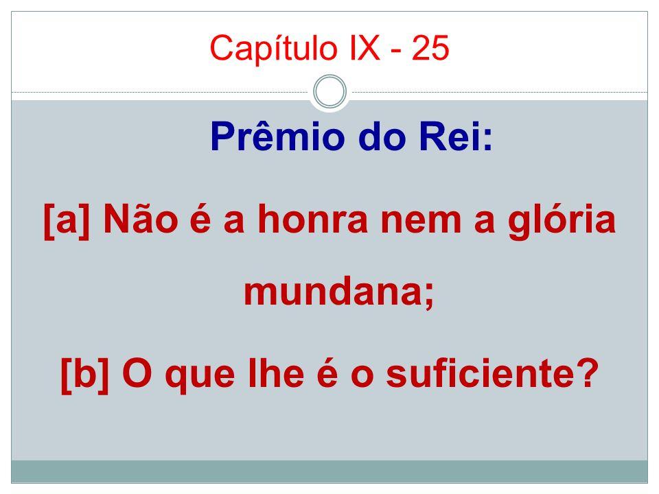 Capítulo IX - 25 Prêmio do Rei: [a] Não é a honra nem a glória mundana; [b] O que lhe é o suficiente?