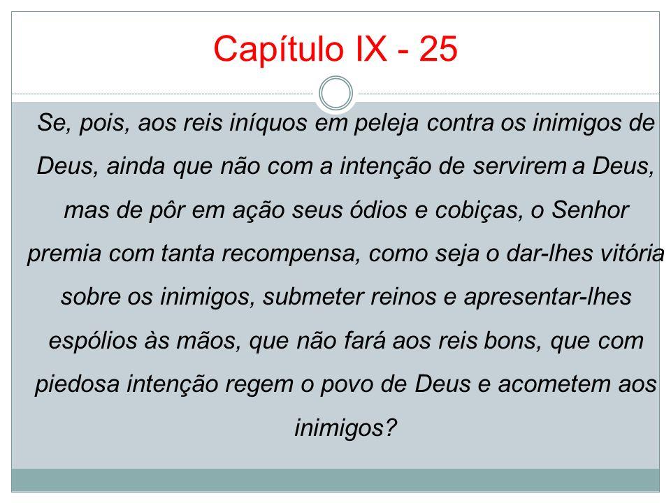 Capítulo IX - 25 Se, pois, aos reis iníquos em peleja contra os inimigos de Deus, ainda que não com a intenção de servirem a Deus, mas de pôr em ação