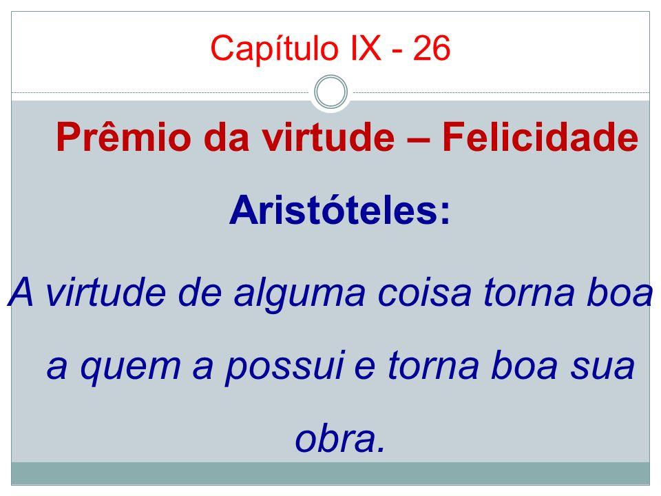 Capítulo IX - 26 Prêmio da virtude – Felicidade Aristóteles: A virtude de alguma coisa torna boa a quem a possui e torna boa sua obra.