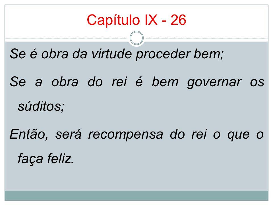 Capítulo IX - 26 Se é obra da virtude proceder bem; Se a obra do rei é bem governar os súditos; Então, será recompensa do rei o que o faça feliz.