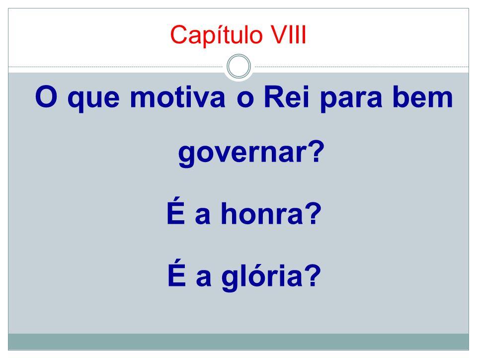 Capítulo VIII O que motiva o Rei para bem governar? É a honra? É a glória?