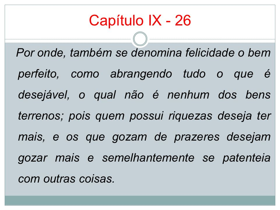 Capítulo IX - 26 Por onde, também se denomina felicidade o bem perfeito, como abrangendo tudo o que é desejável, o qual não é nenhum dos bens terrenos