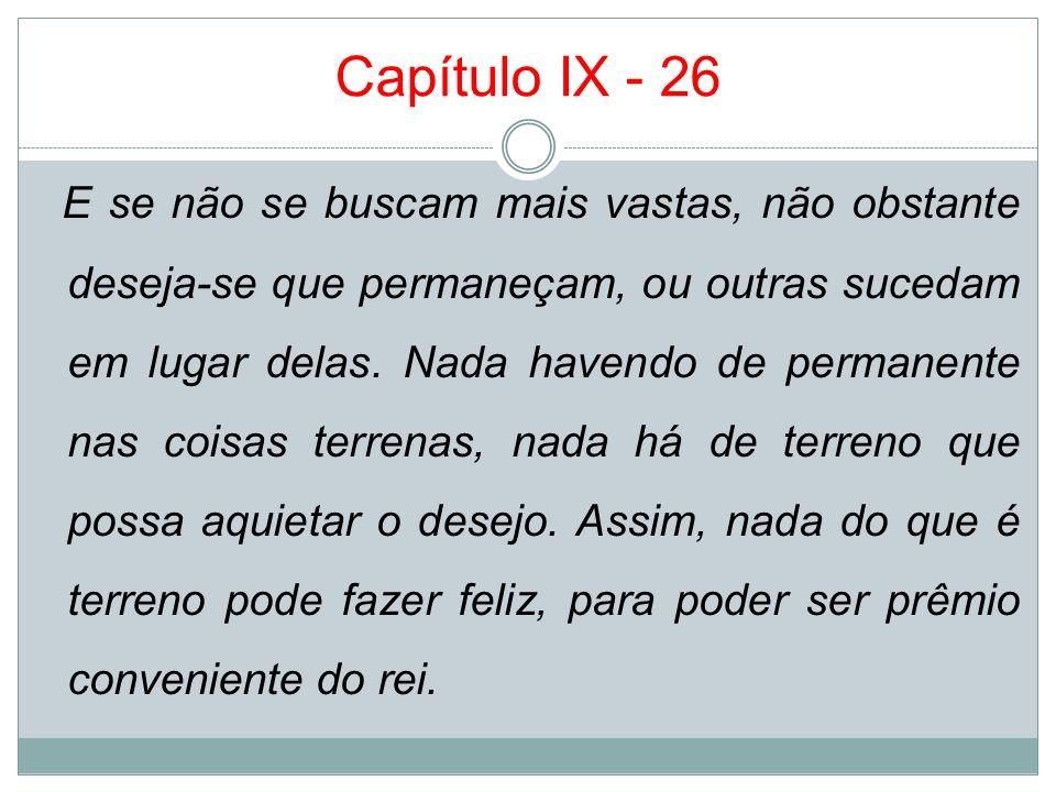 Capítulo IX - 26 E se não se buscam mais vastas, não obstante deseja-se que permaneçam, ou outras sucedam em lugar delas. Nada havendo de permanente n