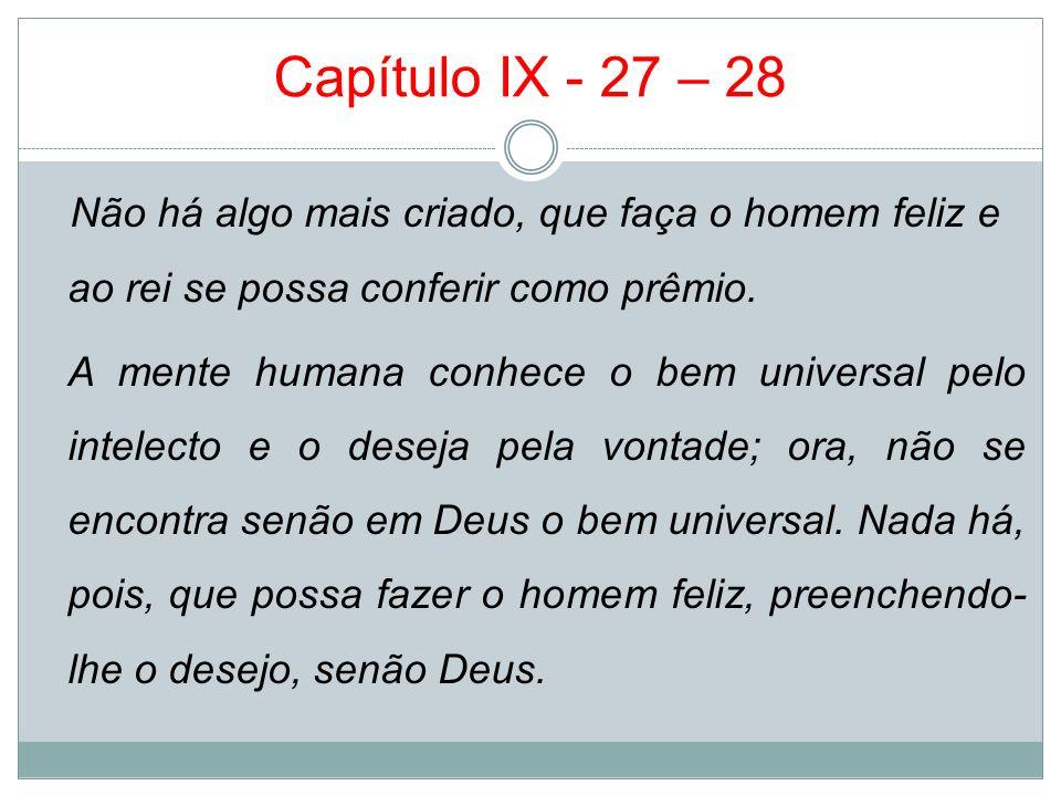 Capítulo IX - 27 – 28 Não há algo mais criado, que faça o homem feliz e ao rei se possa conferir como prêmio. A mente humana conhece o bem universal p