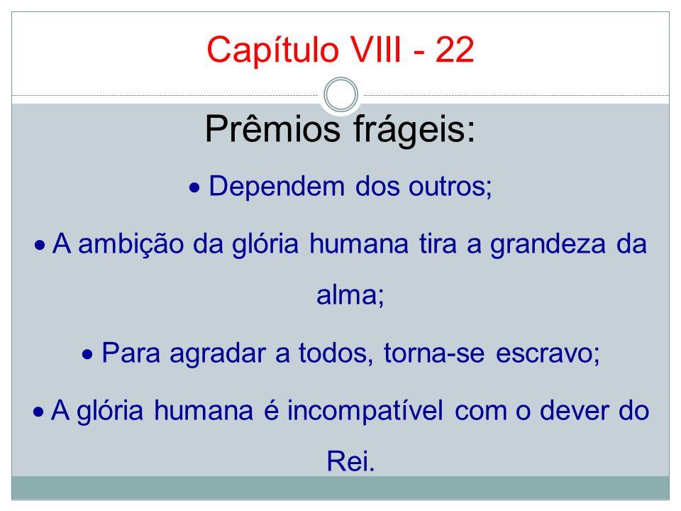 Capítulo VIII - 22 Prêmios frágeis: Dependem dos outros; A ambição da glória humana tira a grandeza da alma; Para agradar a todos, torna-se escravo; A