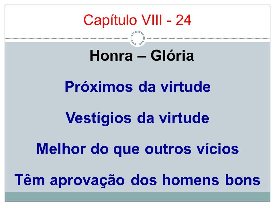 Capítulo VIII - 24 Honra – Glória Próximos da virtude Vestígios da virtude Melhor do que outros vícios Têm aprovação dos homens bons