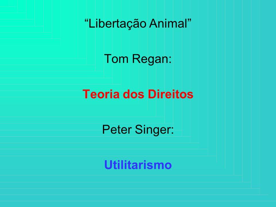 Libertação Animal Tom Regan: Teoria dos Direitos Peter Singer: Utilitarismo